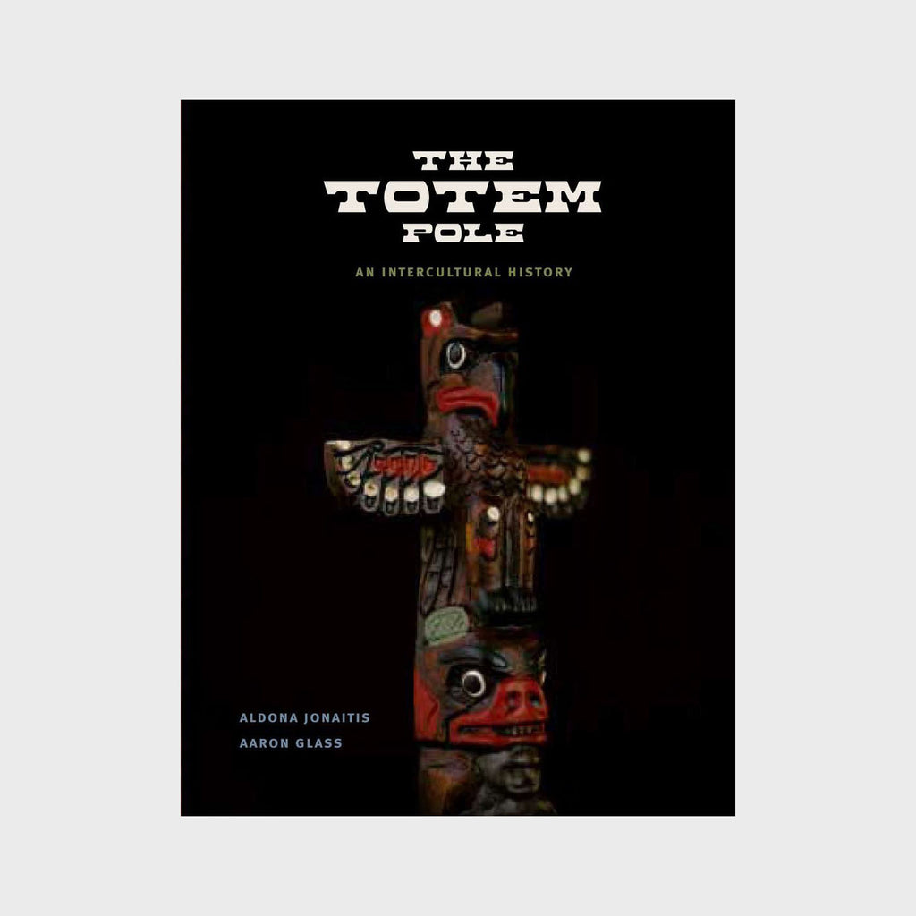 The Totem Pole: An Intercultural History by Aldona Jonaitis and Aaron Glass