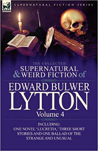 The Collected Supernatural and Weird Fiction of Edward Bulwer Lytton-Volume 4: Including One Novel 'Lucretia, ' Three Short Stories and One Ballad of the Strange and Unusual by Edward Bulmer Lytton