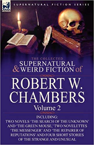 The Collected Supernatural and Weird Fiction of Robert W. Chambers: Volume 2-Including Two Novels 'The Search of the Unknown' and 'The Green Mouse', by Robert W. Chambers
