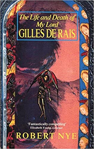 The Life and Death of My Lord Gilles De Rais by Robert Nye