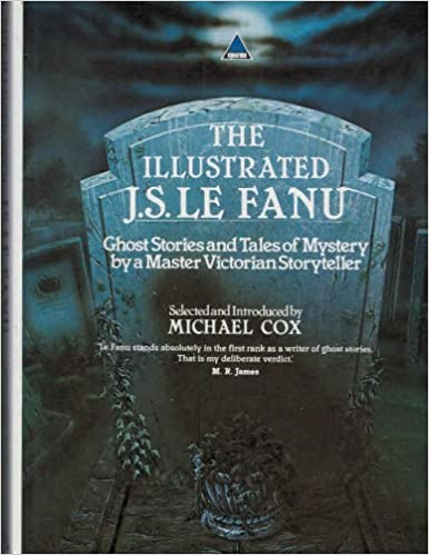 The Illustrated J. S. Le Fanu: Ghost Stories and Mysteries by a Master Victorian Storyteller by Michael Cox (ed)