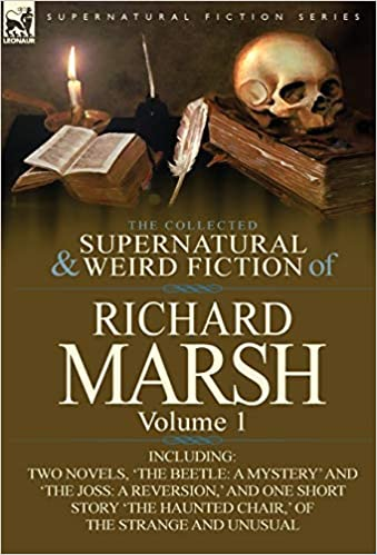 The Collected Supernatural and Weird Fiction of Richard Marsh: Volume 1-Including Two Novels, 'The Beetle: A Mystery' and 'The Joss: A Reversion, ' and one short story 'The Haunted Chair', of the strange and unusual VOL 1. FIRST EDITION