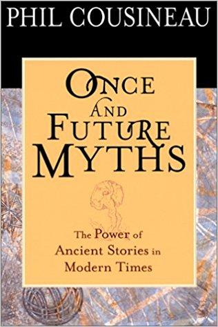 Once and Future Myths: The Power of Ancient Stories in Modern Times by Phil Cousineau