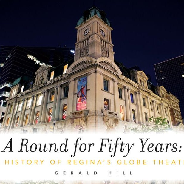 A Round for Fifty Years: A History of Regina's Globe Theatre - by Gerald Hill (Coteau Books)