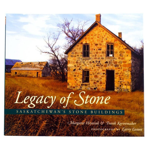 Legacy of Stone: Saskatchewan's Stone Buildings - by Margaret Hryniuk, Larry Easton, & Frank Korvemaker (Coteau Books)