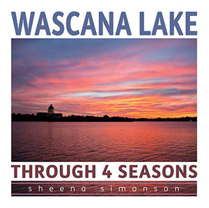 Wascana Lake: Through 4 Seasons - by Sheena Simonson (Your Nickel's Worth Publishing)