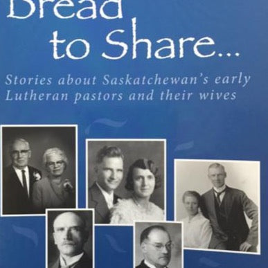 Bread to Share Volume 1: Stories about Saskatchewan's early Lutheran pastors and their wives - by Lois Knudson Munholland