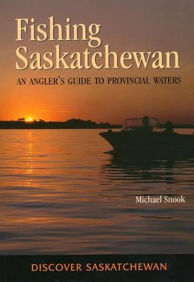 Fishing Saskatchewan: An Angler's Guide to Provincial Waters - by Michael Snook (University of Toronto Press)