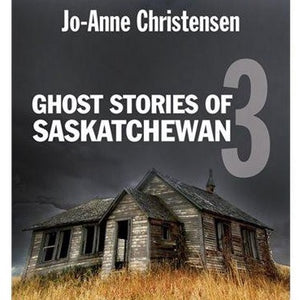 Ghost Stories of Saskatchewan 3 - by Jo-Anne Christensen
