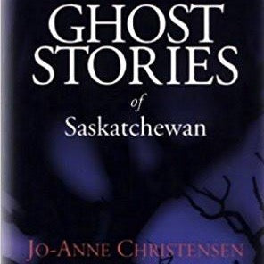 Ghost Stories of Saskatchewan - by Jo-Anne Christensen