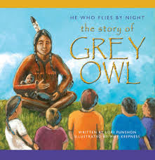 He Who Flies by Night: The Story of Grey Owl - by Lori Punshon and Mike Keepness (Your Nickel's Worth Publishing)