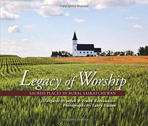 Legacy of Worship: Sacred Places in Rural Saskatchewan - by by Margaret Hryniuk, Larry Easton, & Frank Korvemaker (Coteau Books)