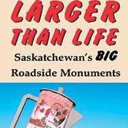 Larger than Life: Saskatchewan's BIG Roadside Monuments - by Robin and Arlene Karpan (Parkland Publishing)