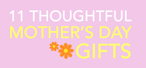 11 Thoughtful and Unique Mother's Day Gifts
