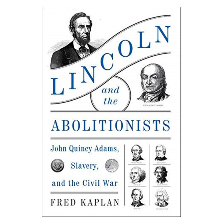 Lincoln and the Abolitionist:  John Quincy Adams, Slavery and the Civil War