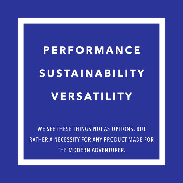 Performance sustainability versatility - we see these things not as options but rather necessity for any product made for the modern adventurer.