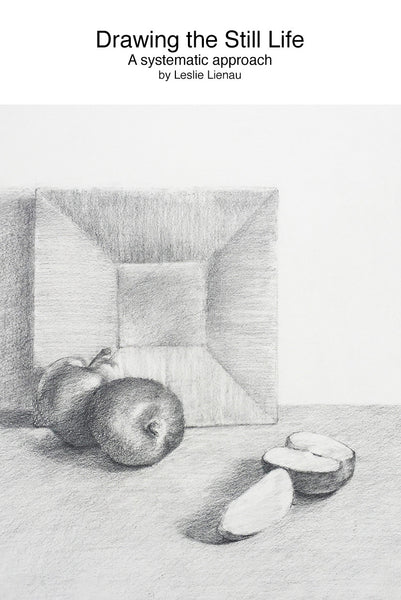 """Drawing the Still Life, A systematic approach"", by Leslie Lienau"