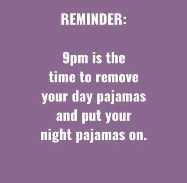 Reminder: 9pm is the time to remove your day pajamas and put your night pajamas on.