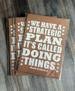We have a strategic plan it's called doing things herb kelleher
