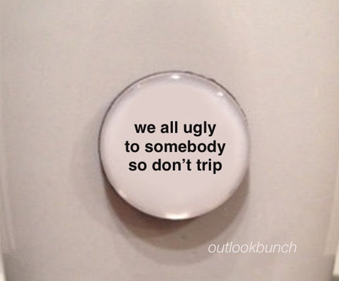 "1"" Mini Quote Magnet - We All Ugly To Somebody So Don't Trip"