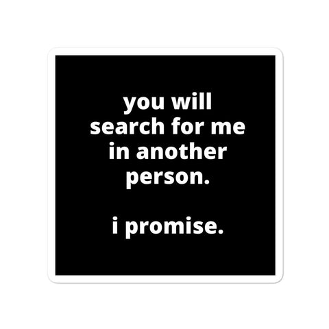 Quote Sticker - You Will Search For Me In Another Person. I Promise.