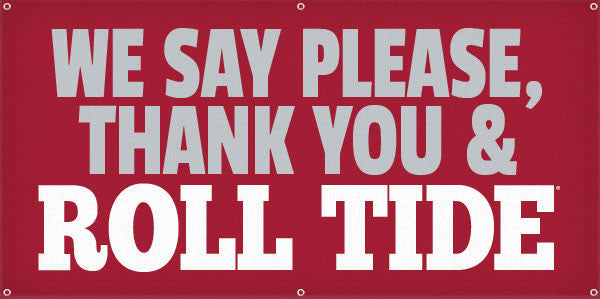 We Say Please,  Thank You & Roll Tide - 3ft x 6ft