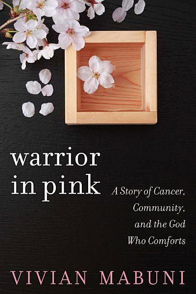 Warrior in Pink: A Story of Cancer, Community, and the God Who Comforts  | Vivian Mabuni
