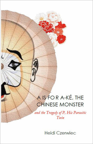A IS FOR A-KÉ, THE CHINESE MONSTER and the Tragedy of P, His Parasitic Twin  | Heidi Czerwiec