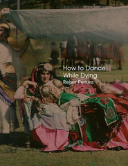 HOW TO DANCE WHILE DYING  | Reiser Perkins
