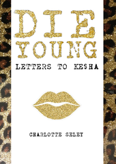 Die Young:  Letter to Ke$ha | Charlotte Seley