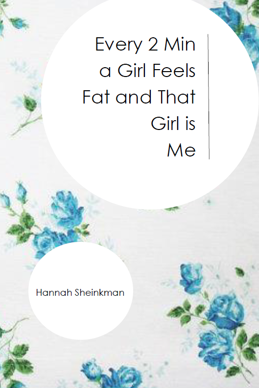 Every 2 Min a Girl Feels Fat and That Girl is Me |  Hannah Sheinkman