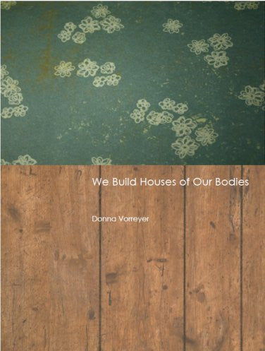 We Build Houses of Our Bodies / Donna Vorreyer