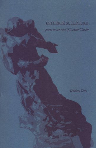 interior Sculpture:  poems in the voice of Camille Claudel