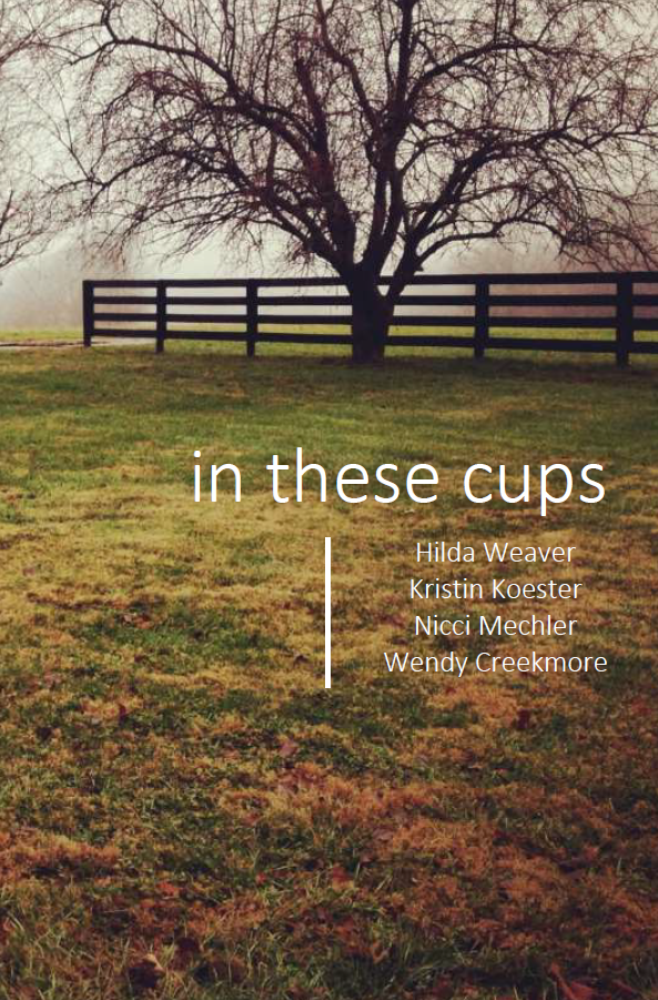 in these cups | Hilda Weaver,  Kristin Koester,  Nicci Mechler,  & Wendy Creekmore