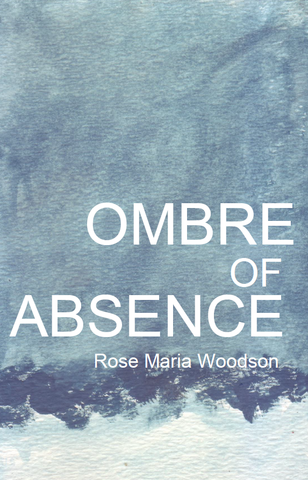 The Ombre of Absence  | Rose Maria Woodson