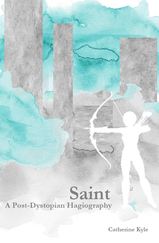 Saint:  A Post-Dystopian Hagiography  |  Catherine Kyle