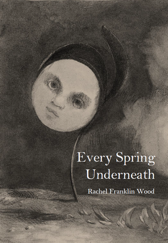 Every Spring Underneath | Rachel Franklin Wood