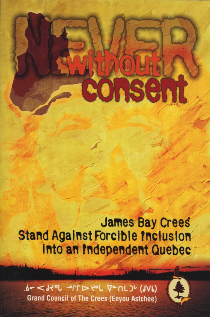 Never Without Consent: James Bay Crees Stand Against Forcible Inclusion into an Independent Quebec - ECW Press