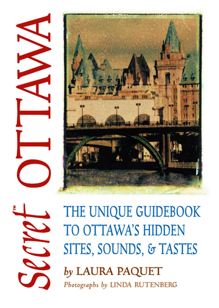Secret Ottawa: The Unique Guidebook to Ottawa's Hidden Sites, Sounds, & Tastes - ECW Press