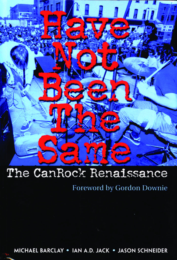 Have Not Been The Same: The CanRock Renaissance 1985–1995 - ECW Press