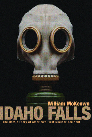 Idaho Falls: The Untold Story of America's First Nuclear Accident - ECW Press