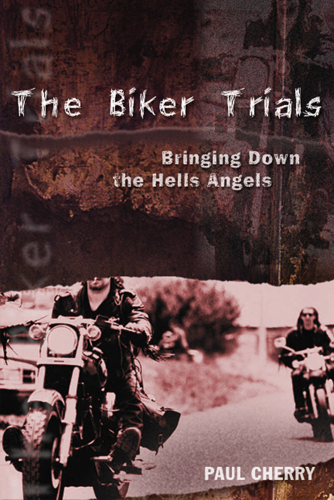 The Biker Trials: Bringing Down the Hells Angels - ECW Press