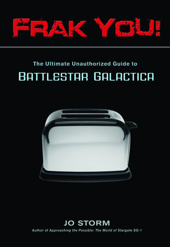 Frak You!: The Ultimate Unauthorized Guide to Battlestar Galactica - ECW Press