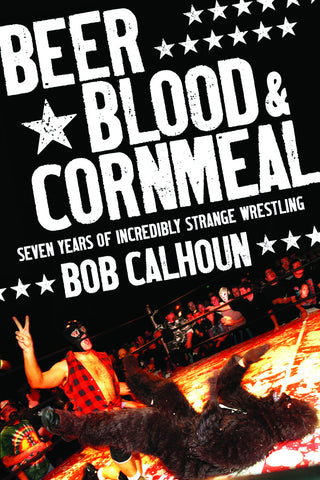 Beer, Blood and Cornmeal: Seven Years of Incredibly Strange Wrestling - ECW Press