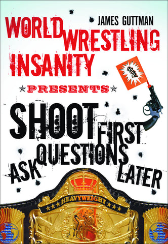 World Wrestling Insanity Presents: Shoot First ... Ask Questions Later - ECW Press