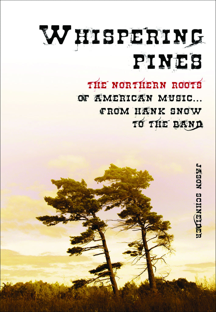 Whispering Pines: The Northern Roots of American Music ... From Hank Snow to The Band - ECW Press