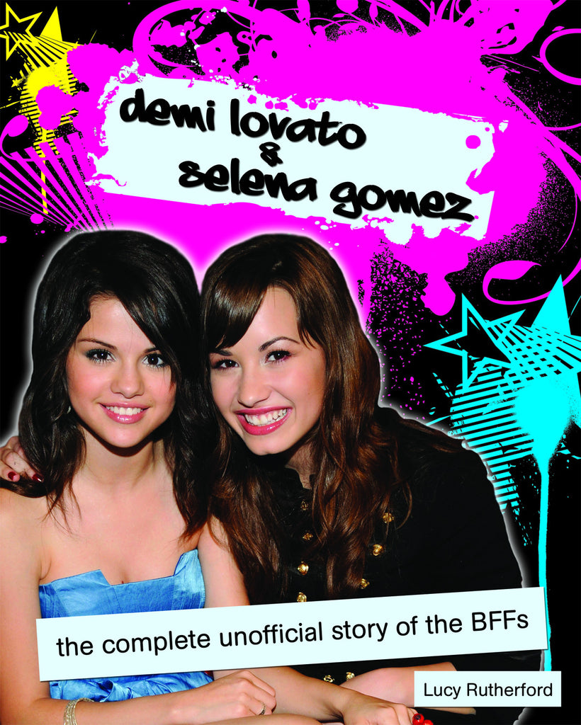 Demi Lovato & Selena Gomez: The Complete Unofficial Story of the BFFs - ECW Press