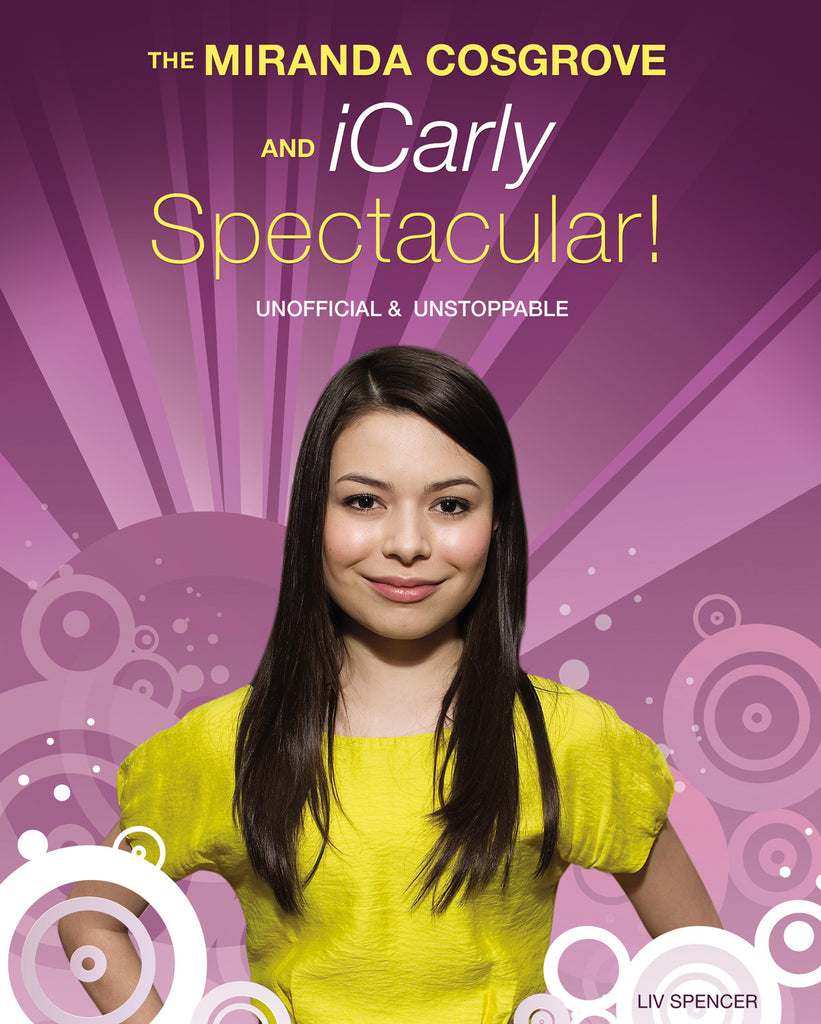 The Miranda Cosgrove and iCarly Spectacular!: Unofficial and Unstoppable - ECW Press