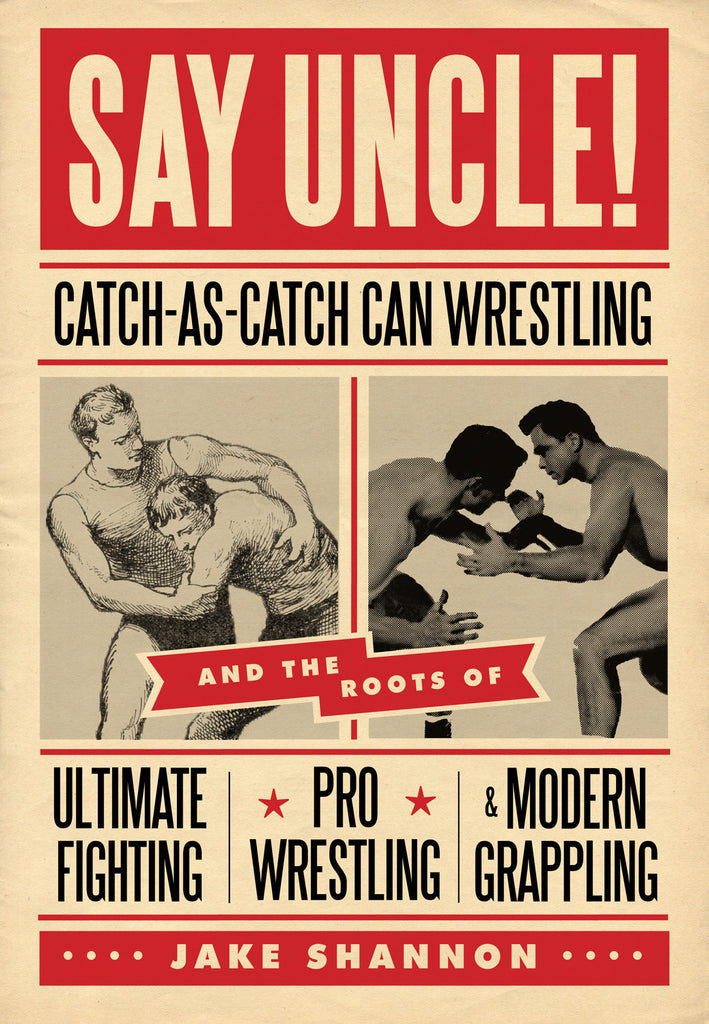 Say Uncle!: Catch-As-Catch-Can and the Roots of Mixed Martial Arts, Pro Wrestling, and Modern Grappling - ECW Press