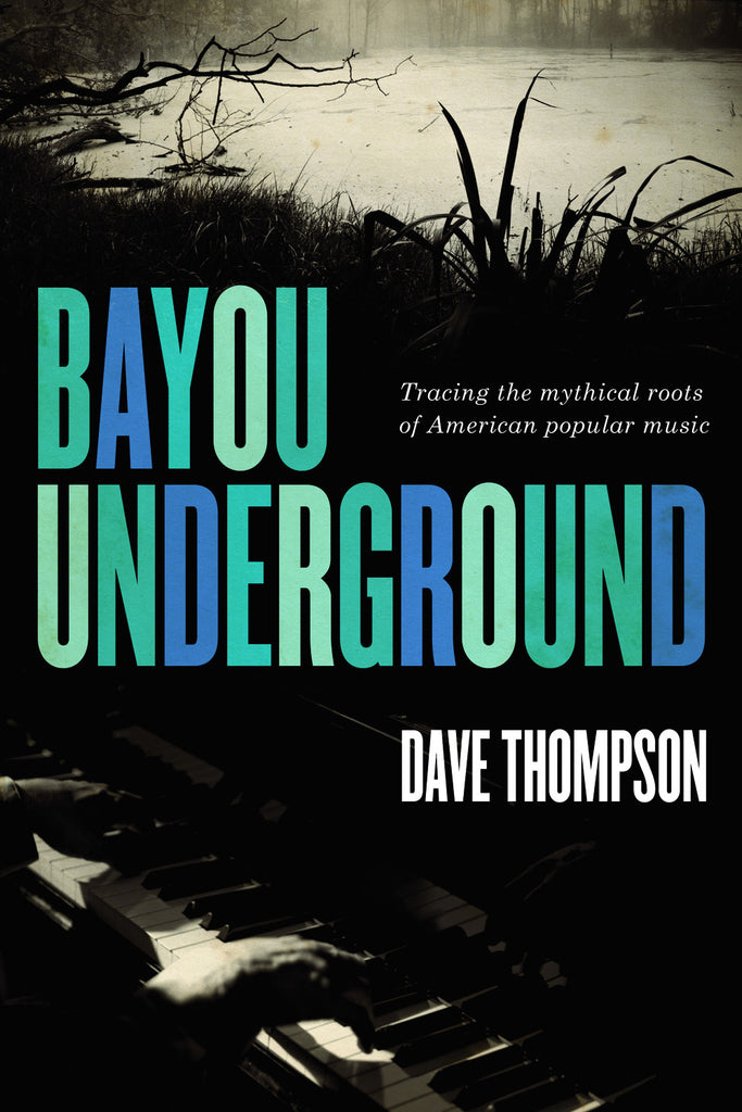 Bayou Underground: Tracing the mythical roots of American popular music - ECW Press